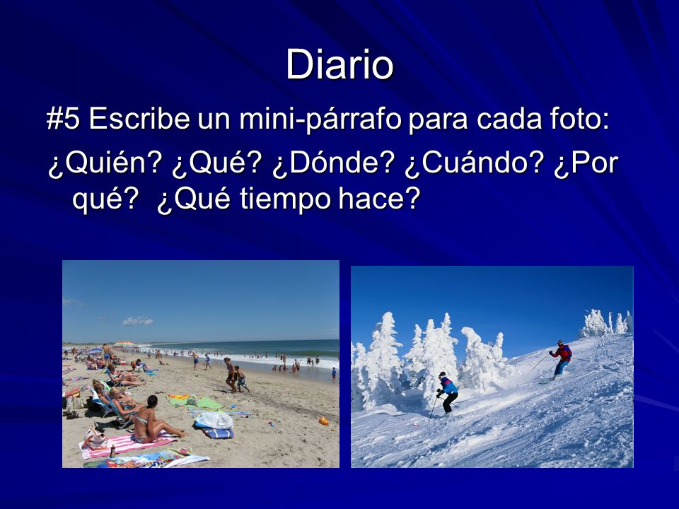 Diario #5 Escribe un mini-párrafo para cada foto: ¿Quién? ¿Qué? ¿Dónde? ¿Cuándo? ¿Por qué? ¿Qué tiempo hace?
