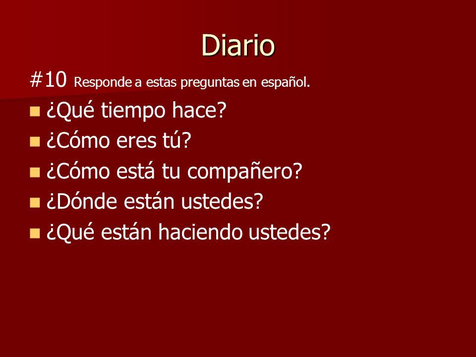 Diario #10 Responde a estas preguntas en español. ¿Qué tiempo hace? ¿Cómo eres tú? ¿Cómo está tu compañero? ¿Dónde están ustedes? ¿Qué están haciendo