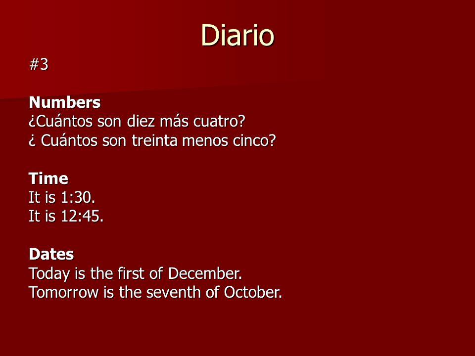 Diario #3Numbers ¿Cuántos son diez más cuatro? ¿ Cuántos son treinta menos cinco? Time It is 1:30. It is 12:45. Dates Today is the first of December.
