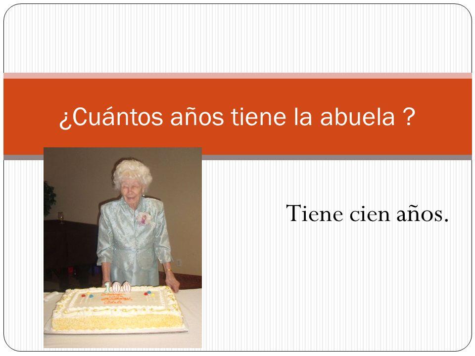 ¿Cuántos años tiene la abuela ? Tiene cien años.