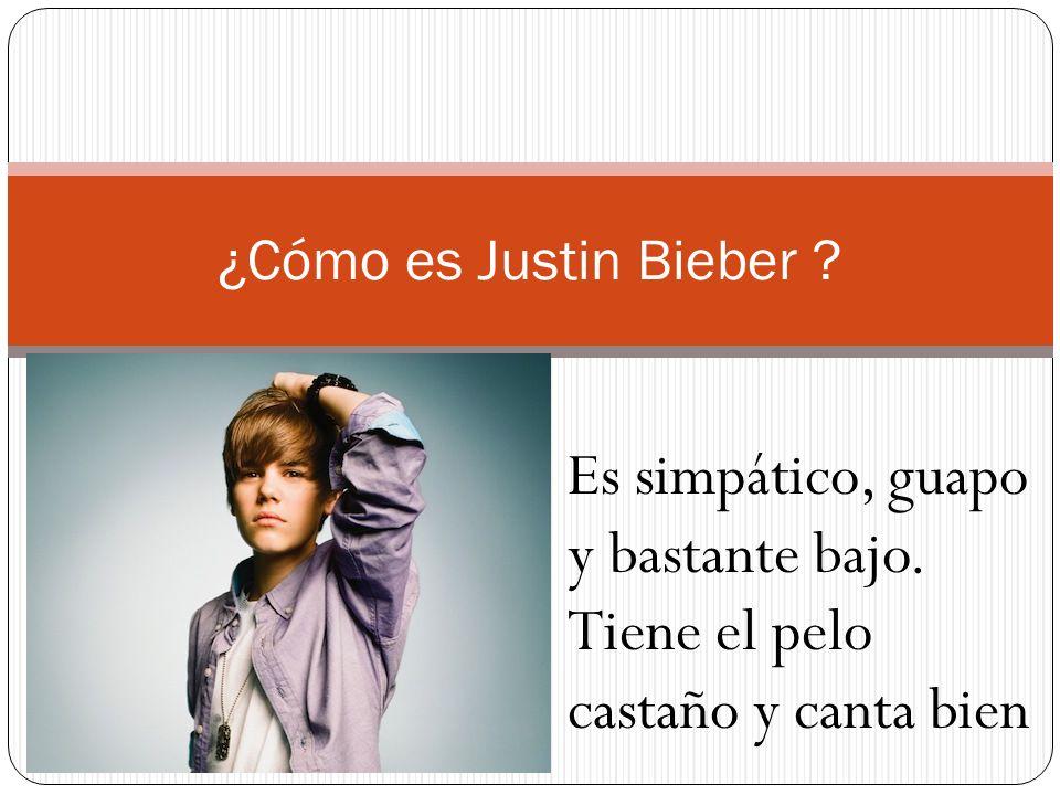 ¿Cómo es Justin Bieber ? Es simpático, guapo y bastante bajo. Tiene el pelo castaño y canta bien