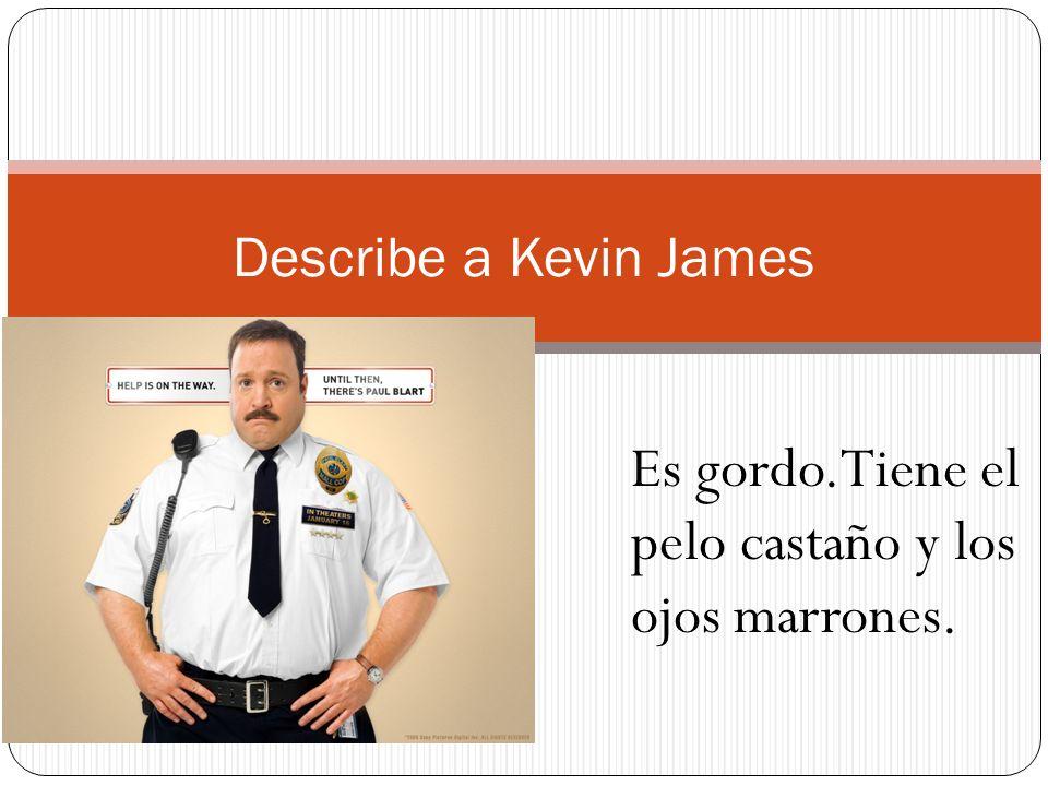 Describe a Kevin James Es gordo.Tiene el pelo castaño y los ojos marrones.