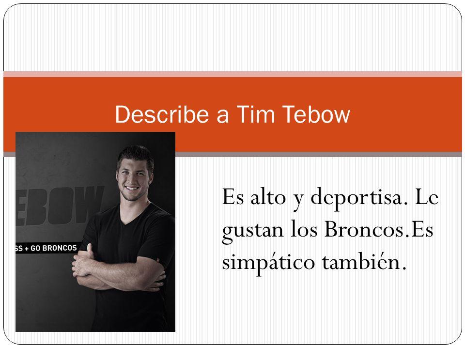 Describe a Tim Tebow Es alto y deportisa. Le gustan los Broncos.Es simpático también.