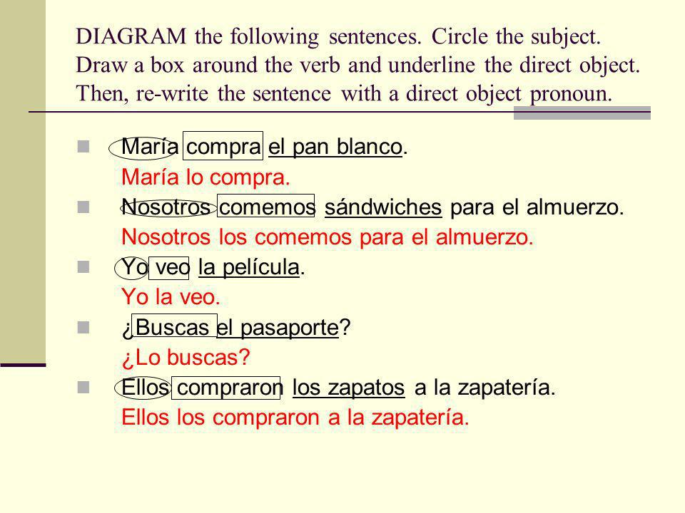 DIAGRAM the following sentences. Circle the subject. Draw a box around the verb and underline the direct object. Then, re-write the sentence with a di