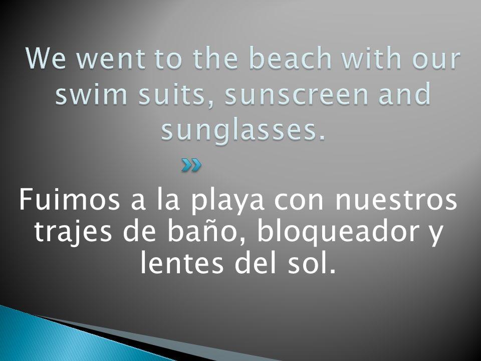 Fuimos a la playa con nuestros trajes de baño, bloqueador y lentes del sol.