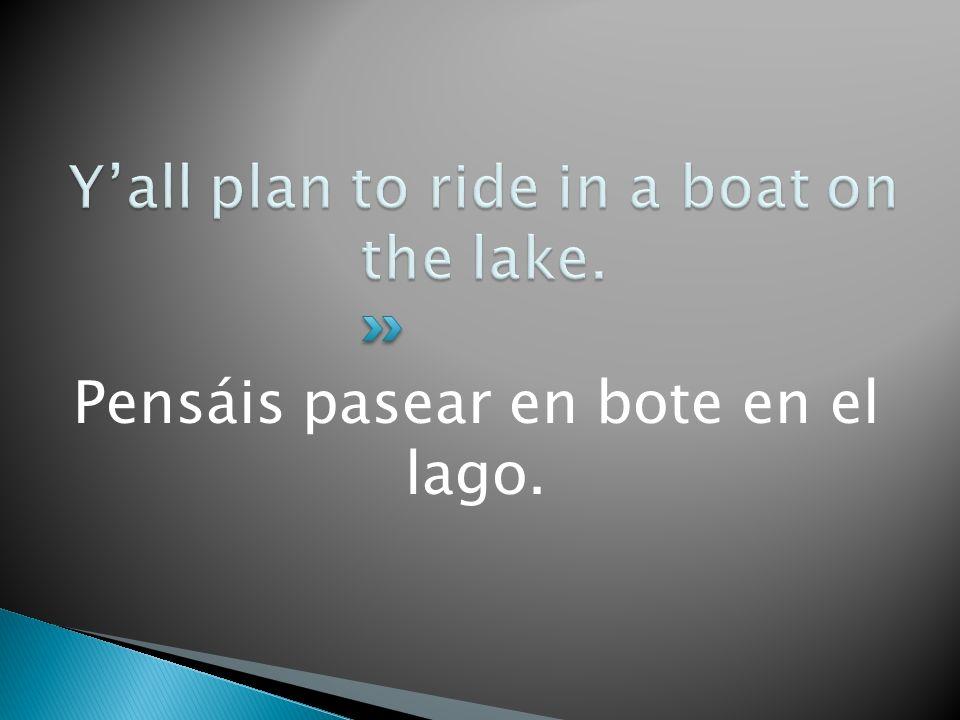 Pensáis pasear en bote en el lago.