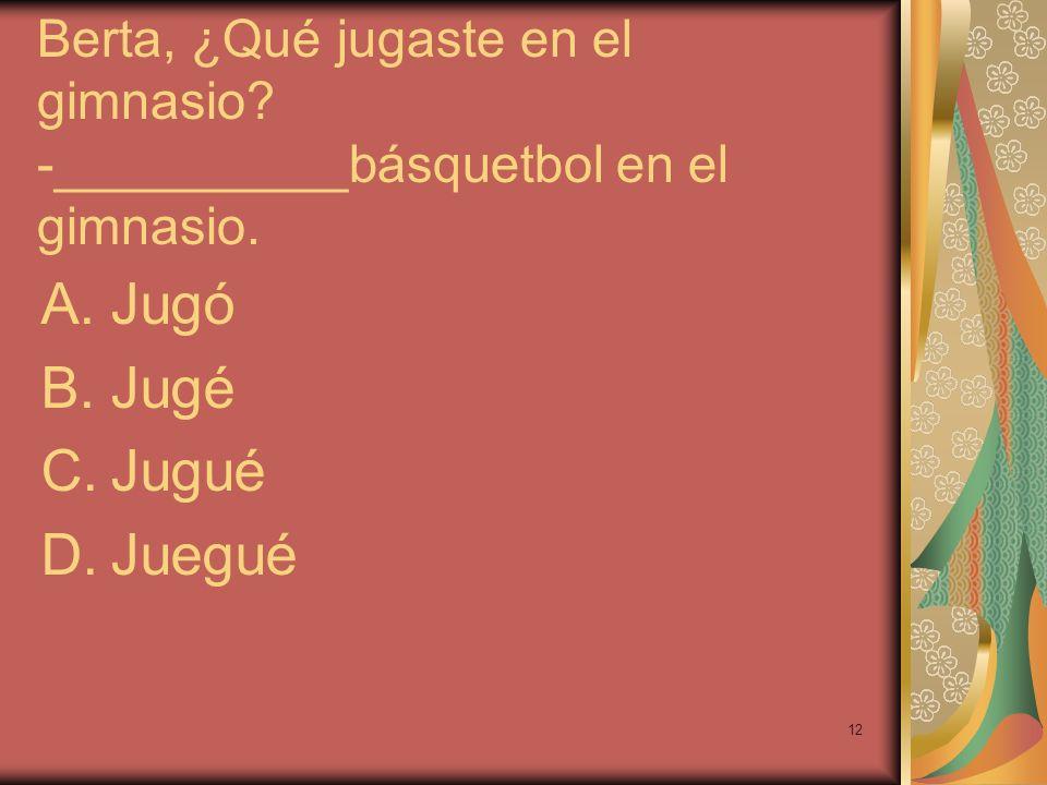 12 Berta, ¿Qué jugaste en el gimnasio? -__________básquetbol en el gimnasio. A.Jugó B.Jugé C.Jugué D.Juegué