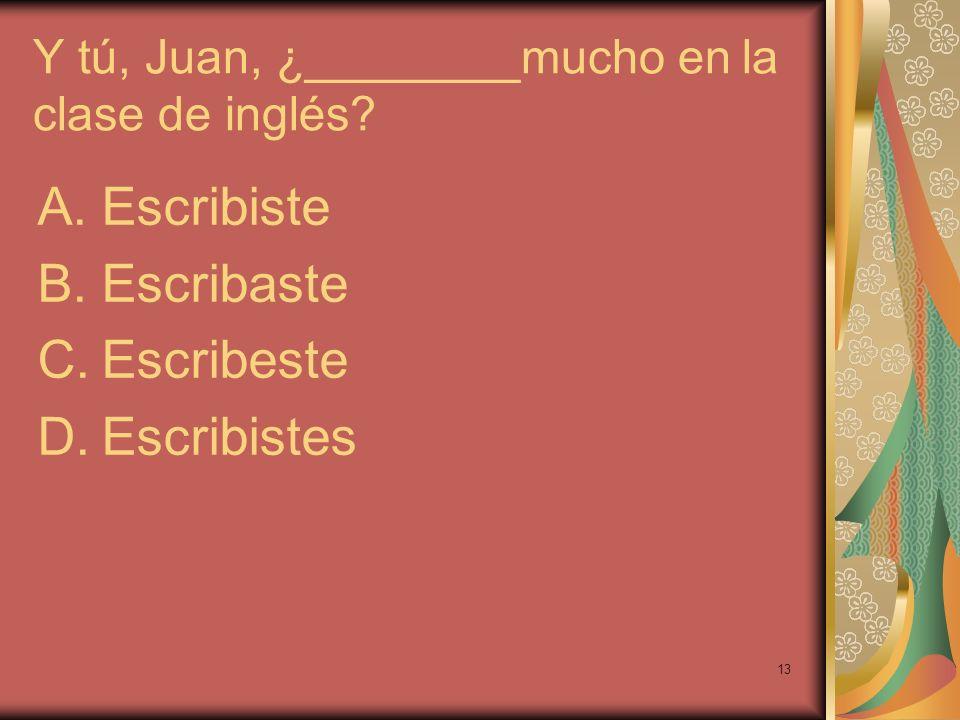13 Y tú, Juan, ¿________mucho en la clase de inglés? A.Escribiste B.Escribaste C.Escribeste D.Escribistes
