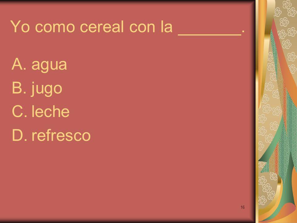 16 Yo como cereal con la _______. A.agua B.jugo C.leche D.refresco