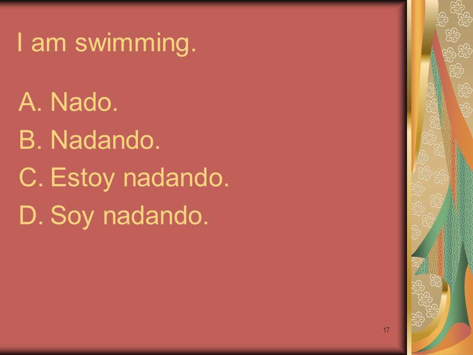 17 I am swimming. A.Nado. B.Nadando. C.Estoy nadando. D.Soy nadando.