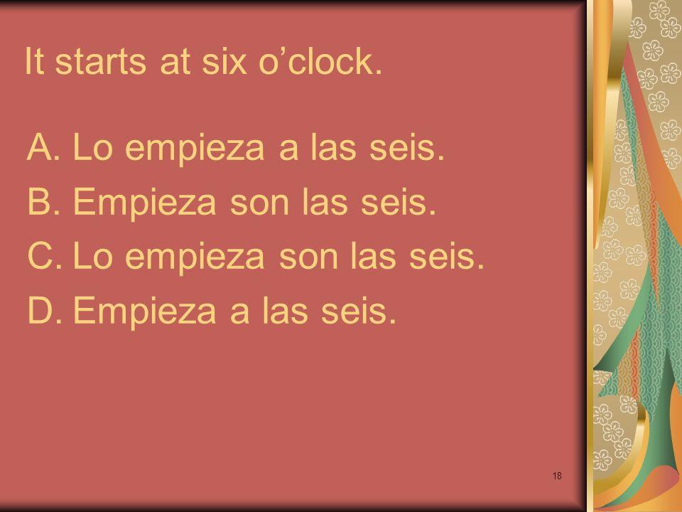18 It startsat six oclock. A.Lo empieza a las seis. B.Empieza son las seis. C.Lo empieza son las seis. D.Empieza a las seis.