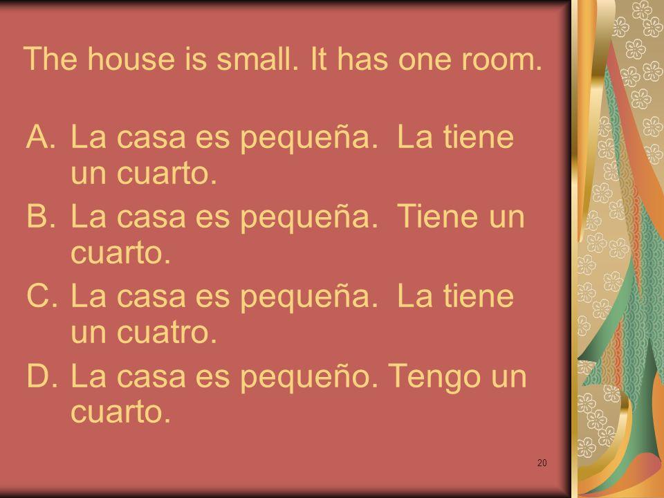 20 The house is small. It has one room. A.La casa es pequeña. La tiene un cuarto. B.La casa es pequeña. Tiene un cuarto. C.La casa es pequeña. La tien