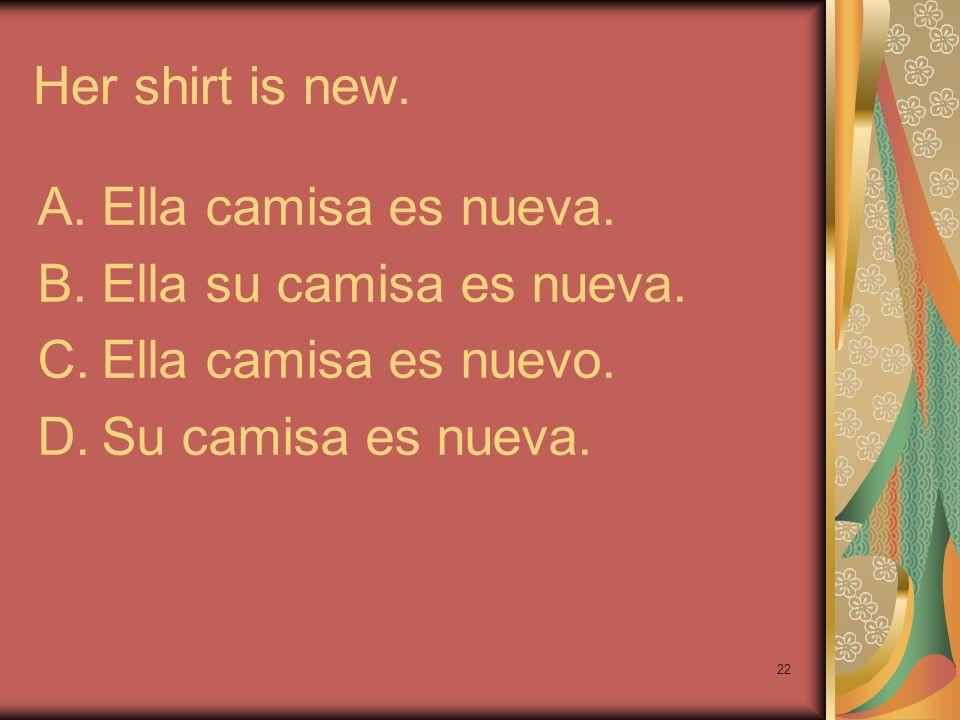 22 Her shirt is new. A.Ella camisa es nueva. B.Ella su camisa es nueva. C.Ella camisa es nuevo. D.Su camisa es nueva.