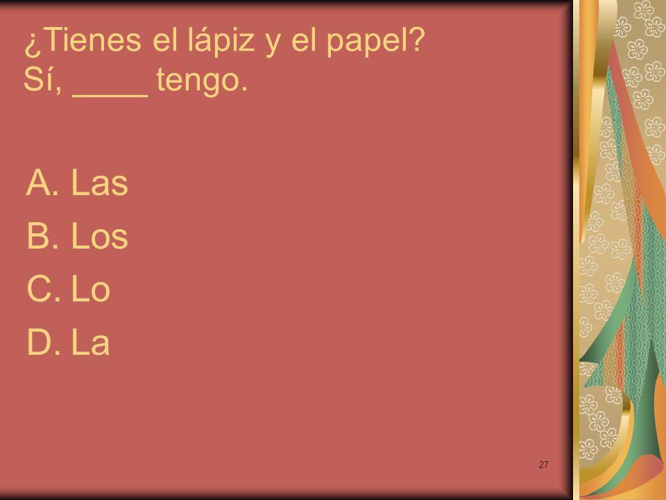 27 ¿Tienes el lápiz y el papel? Sí, ____ tengo. A.Las B.Los C.Lo D.La