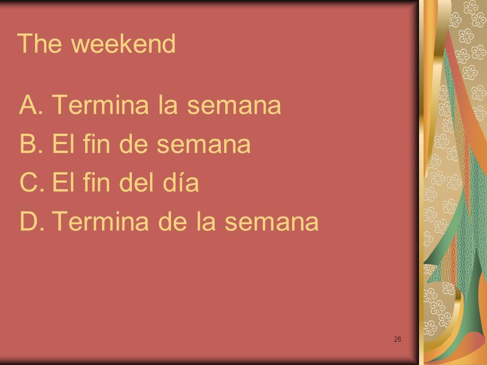 28 The weekend A.Termina la semana B.El fin de semana C.El fin del día D.Termina de la semana