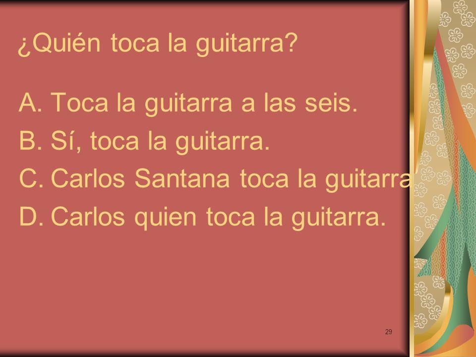 29 ¿Quién toca la guitarra? A.Toca la guitarra a las seis. B.Sí, toca la guitarra. C.Carlos Santana toca la guitarra D.Carlos quien toca la guitarra.
