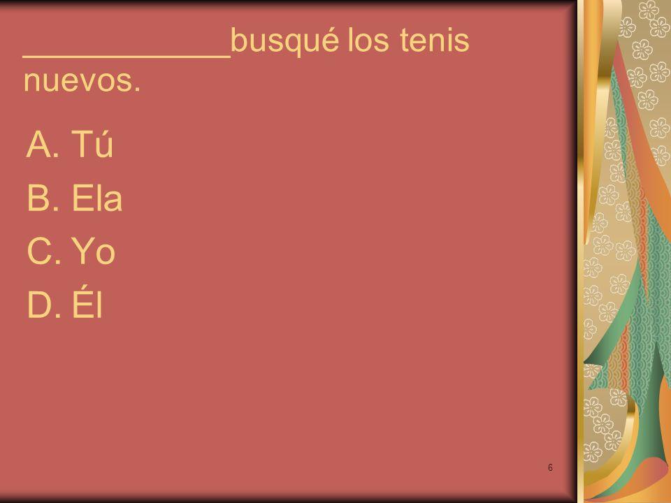 6 ___________busqué los tenis nuevos. A.Tú B.Ela C.Yo D.Él