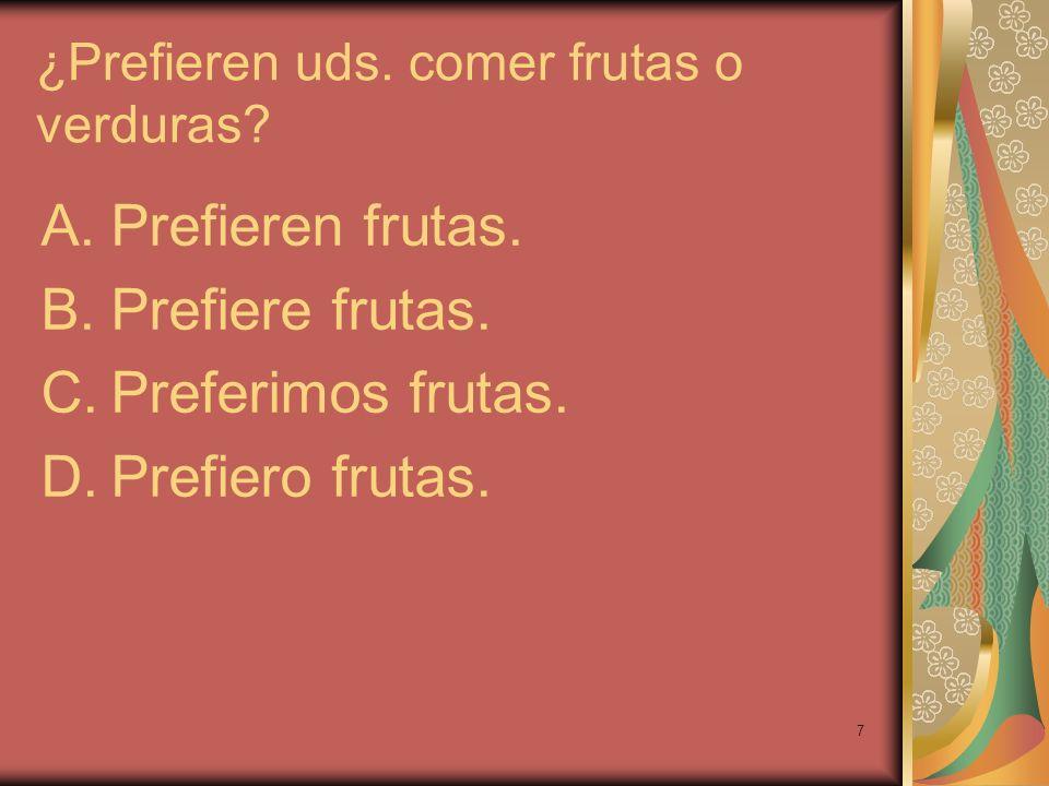 7 ¿Prefieren uds. comer frutas o verduras? A.Prefieren frutas. B.Prefiere frutas. C.Preferimos frutas. D.Prefiero frutas.