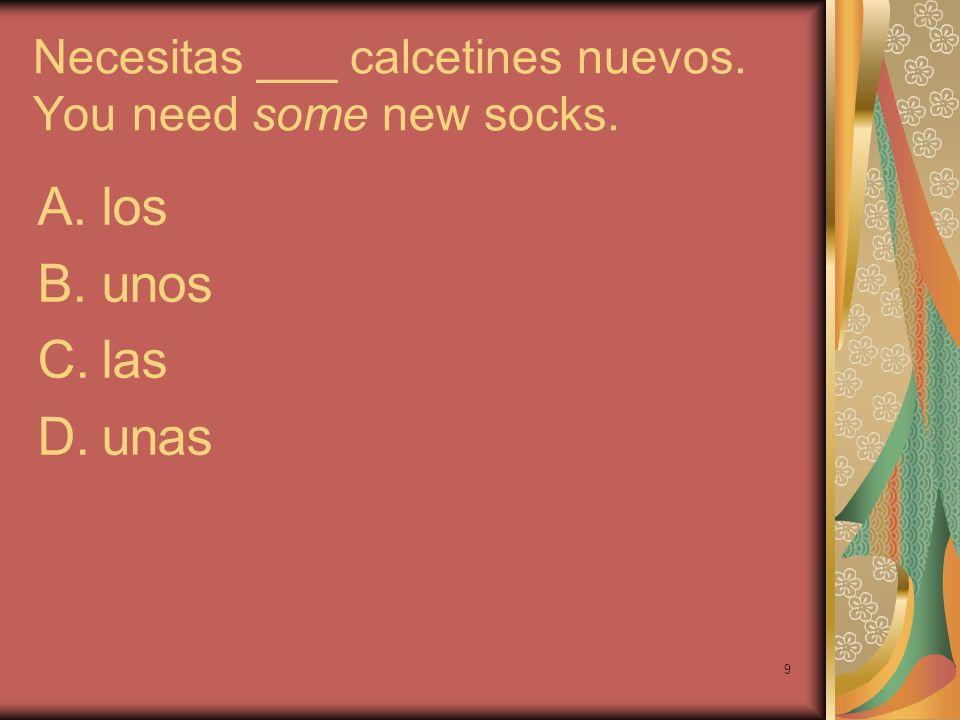 9 Necesitas ___ calcetines nuevos. You need some new socks. A.los B.unos C.las D.unas