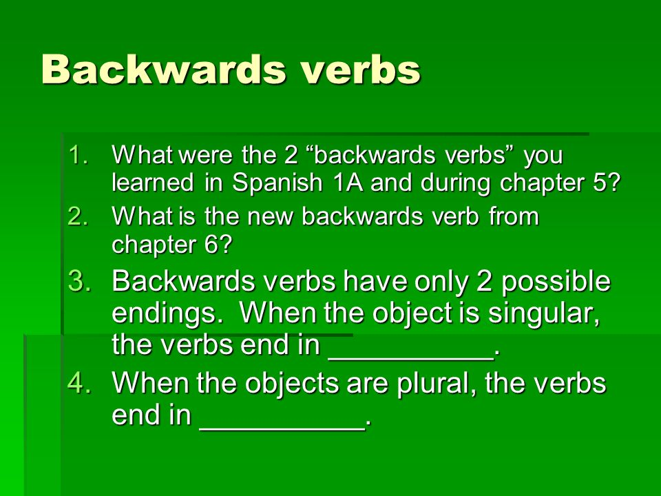 Backwards verbs 1.What were the 2 backwards verbs you learned in Spanish 1A and during chapter 5? 2.What is the new backwards verb from chapter 6? 3.B