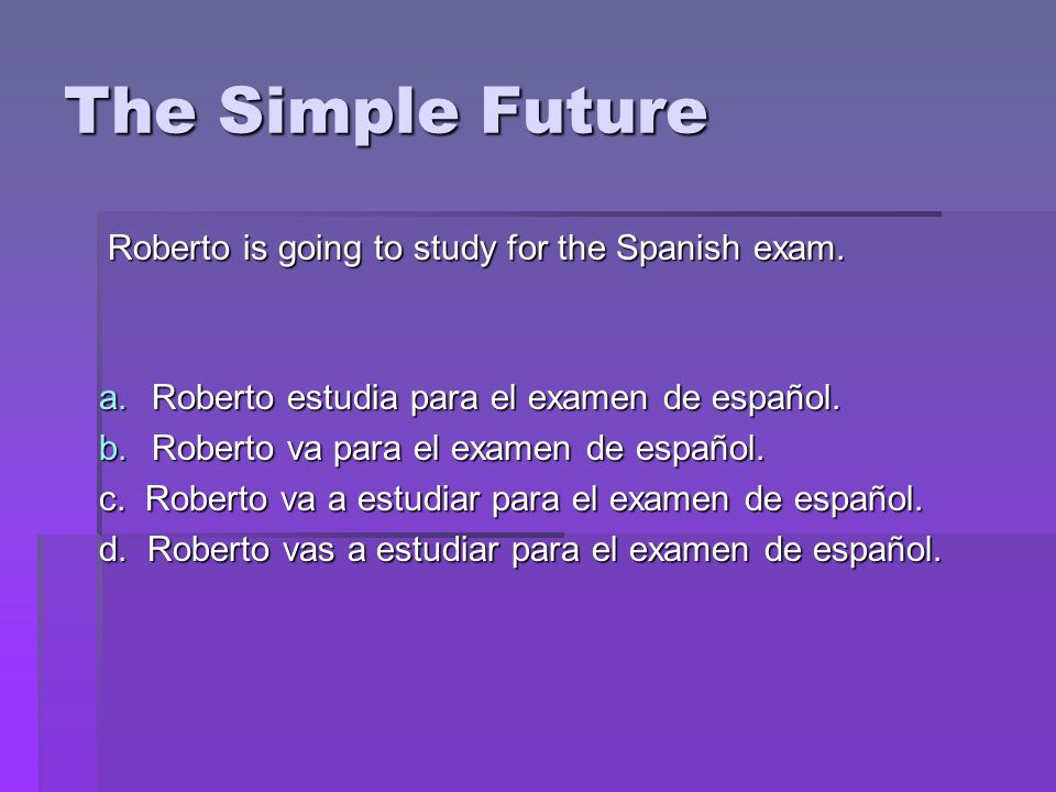 The Simple Future Roberto is going to study for the Spanish exam. a.Roberto estudia para el examen de español. b.Roberto va para el examen de español.