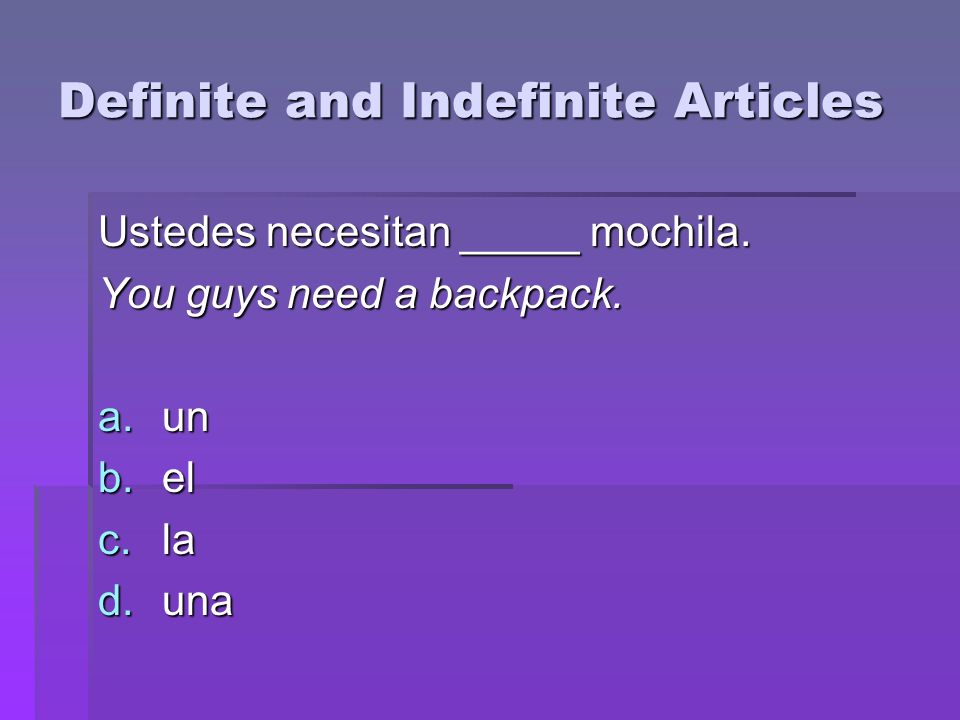 Definite and Indefinite Articles Ustedes necesitan _____ mochila. You guys need a backpack. a.un b.el c.la d.una