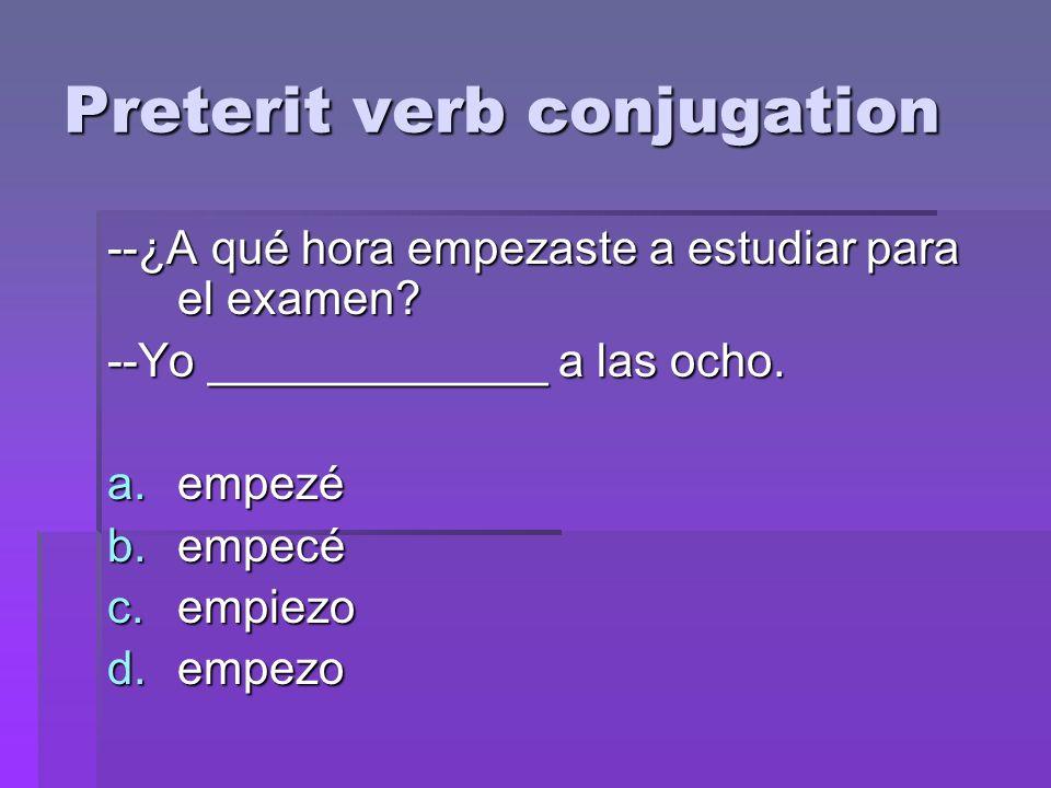 Preterit verb conjugation --¿A qué hora empezaste a estudiar para el examen.