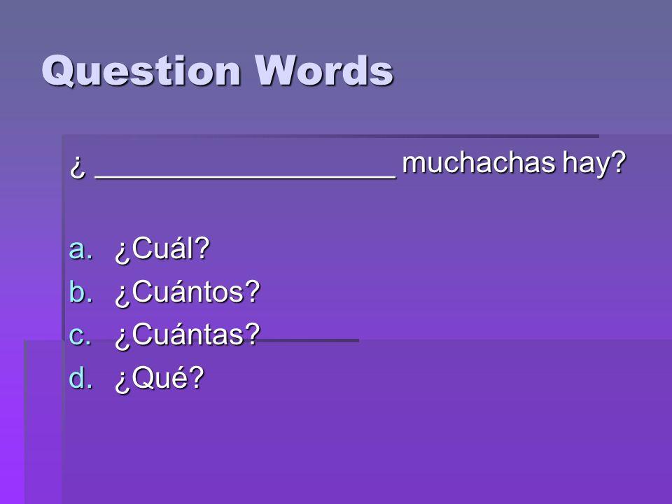 Question Words ¿ __________________ muchachas hay a.¿Cuál b.¿Cuántos c.¿Cuántas d.¿Qué