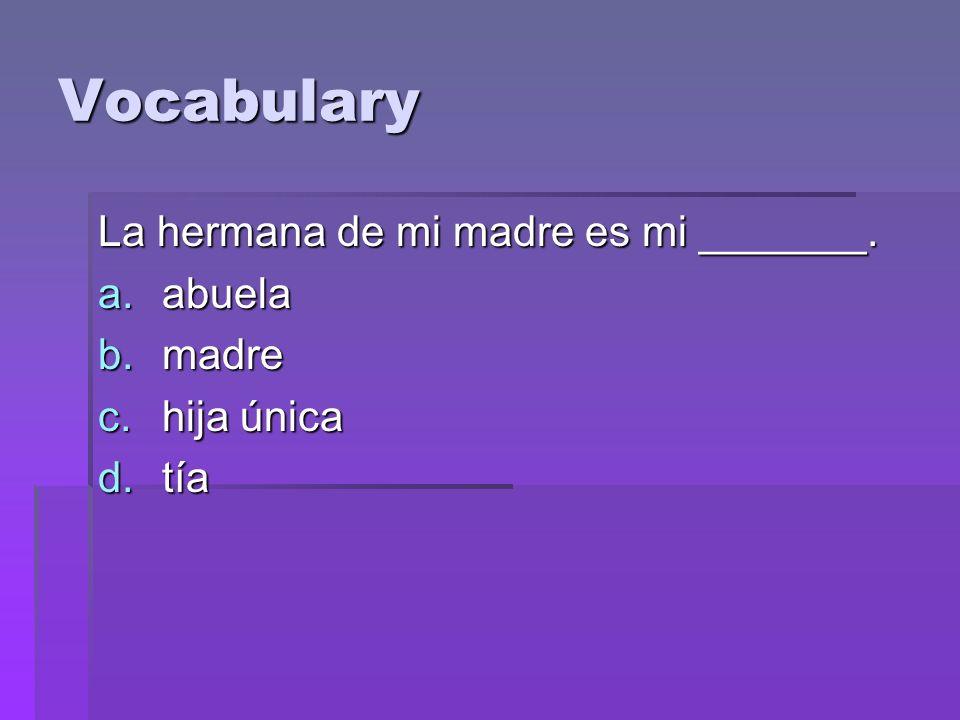 Vocabulary La hermana de mi madre es mi _______. a.abuela b.madre c.hija única d.tía