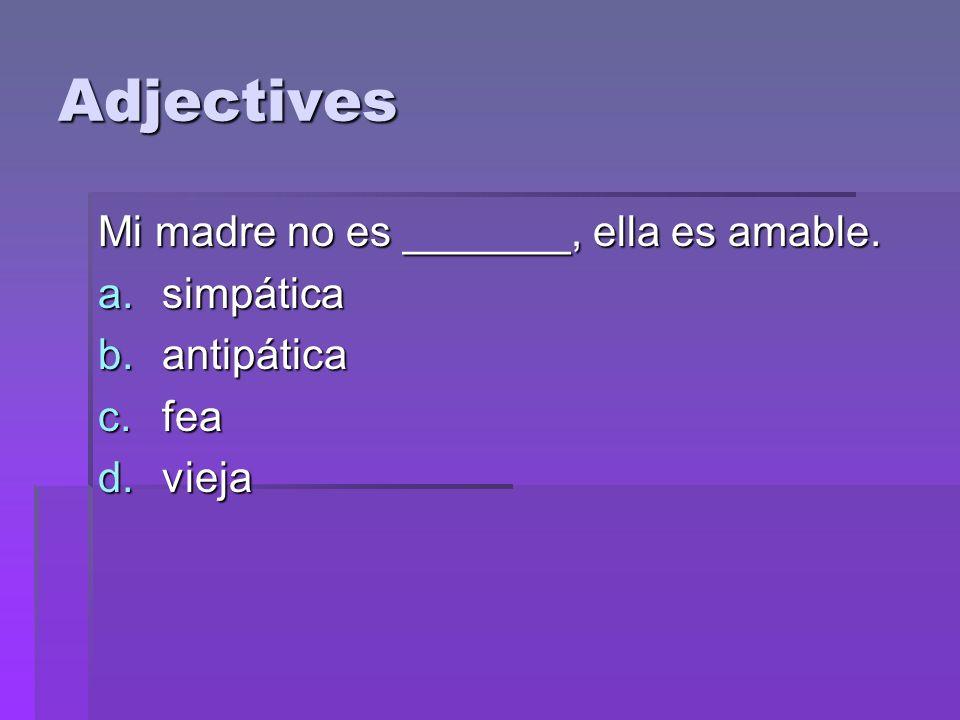 Adjectives Mi madre no es _______, ella es amable. a.simpática b.antipática c.fea d.vieja