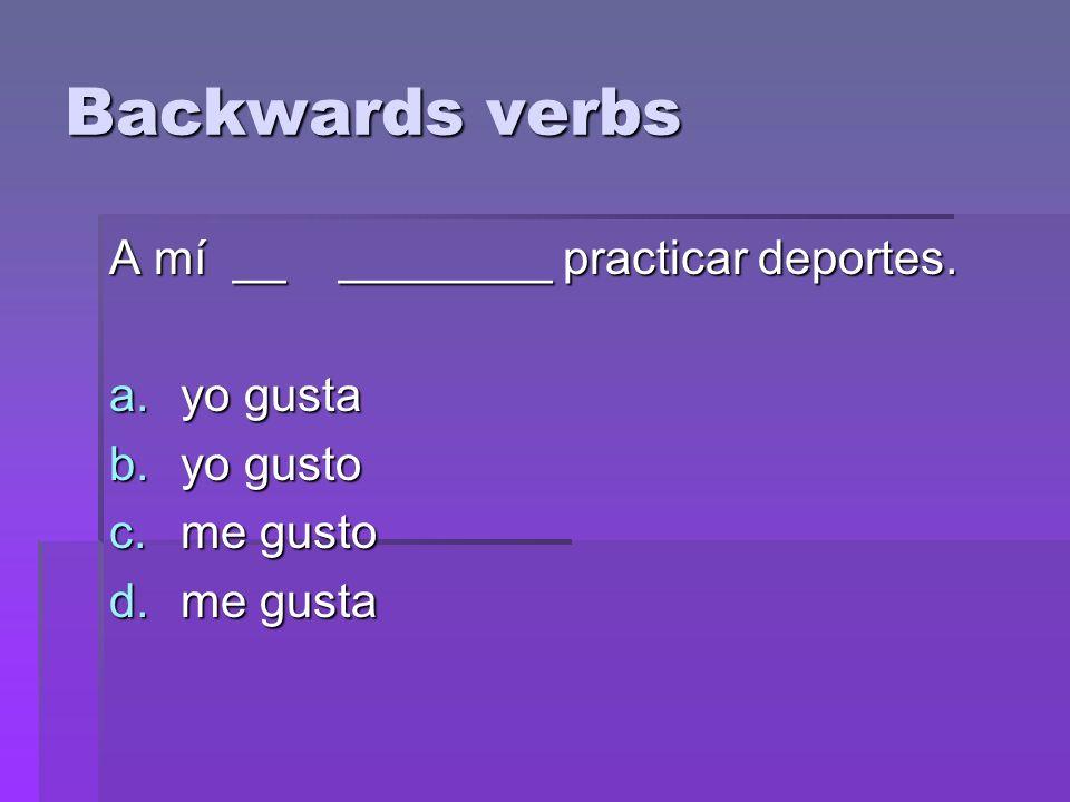 Backwards verbs A mí __ ________ practicar deportes. a.yo gusta b.yo gusto c.me gusto d.me gusta