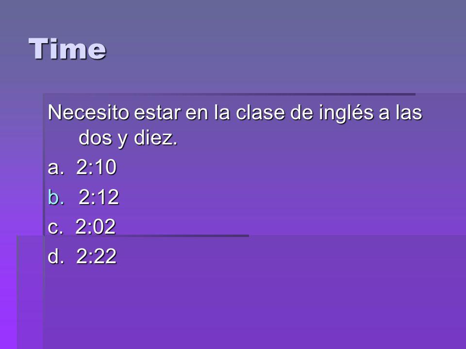 Time Necesito estar en la clase de inglés a las dos y diez. a. 2:10 b.2:12 c. 2:02 d. 2:22