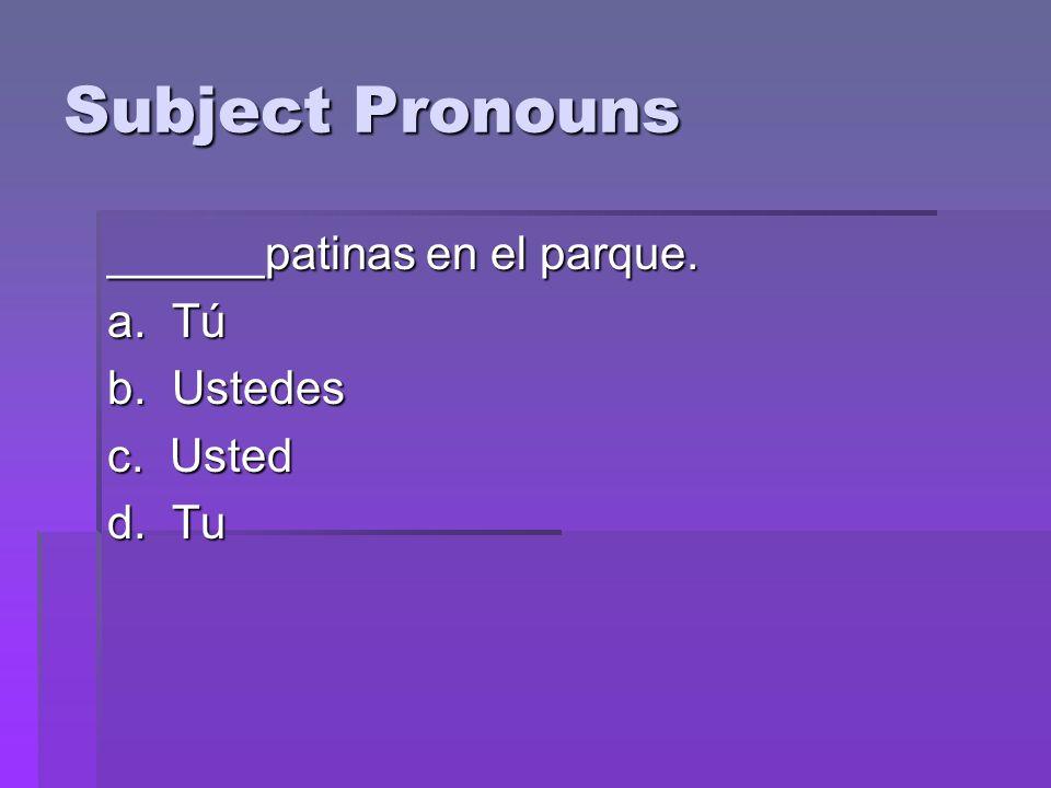 Subject Pronouns ______patinas en el parque. a. Tú b. Ustedes c. Usted d. Tu