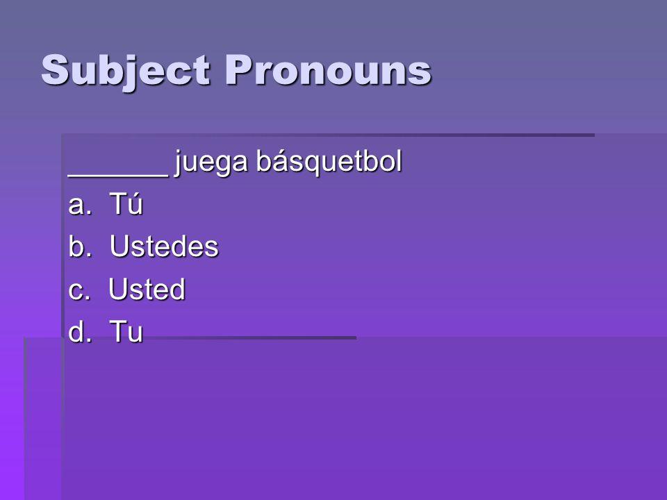 Subject Pronouns ______ juega básquetbol a. Tú b. Ustedes c. Usted d. Tu
