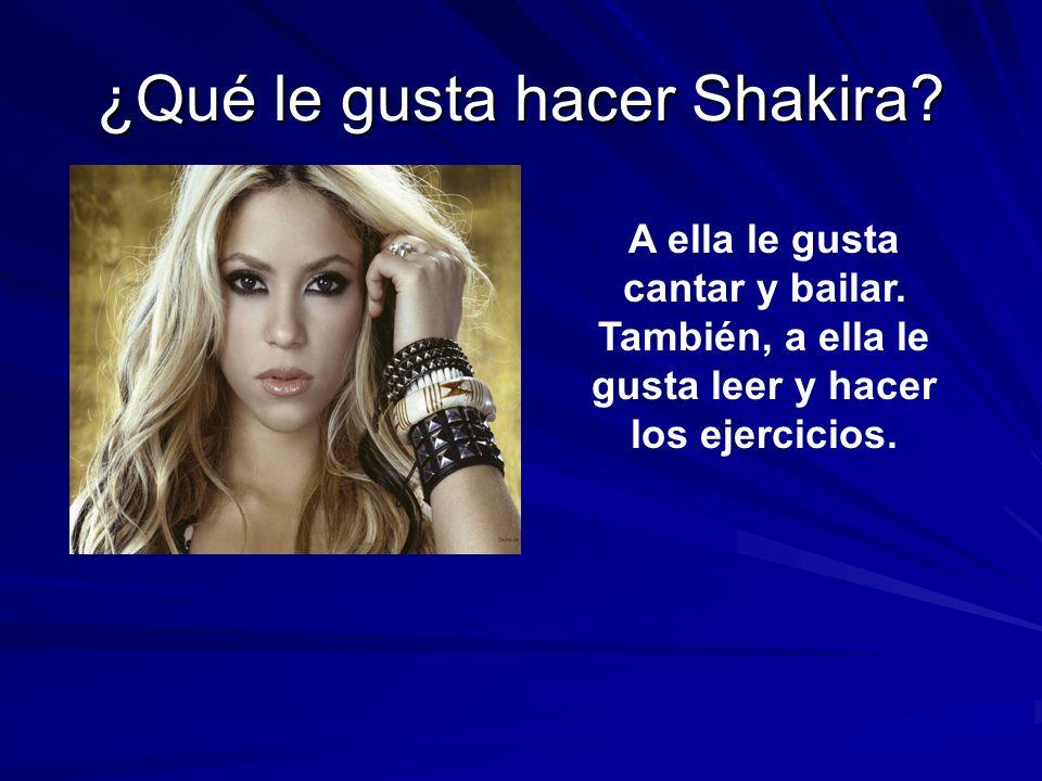 ¿Qué le gusta hacer Shakira? A ella le gusta cantar y bailar. También, a ella le gusta leer y hacer los ejercicios.