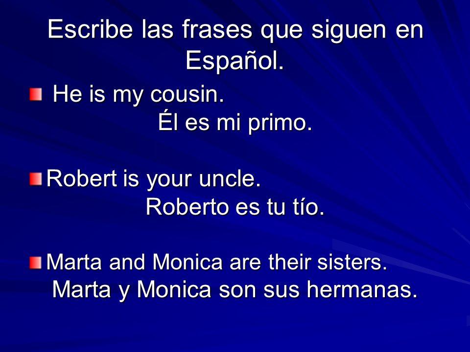 Escribe las frases que siguen en Español. He is my cousin. He is my cousin. Él es mi primo. Robert is your uncle. Roberto es tu tío. Marta and Monica