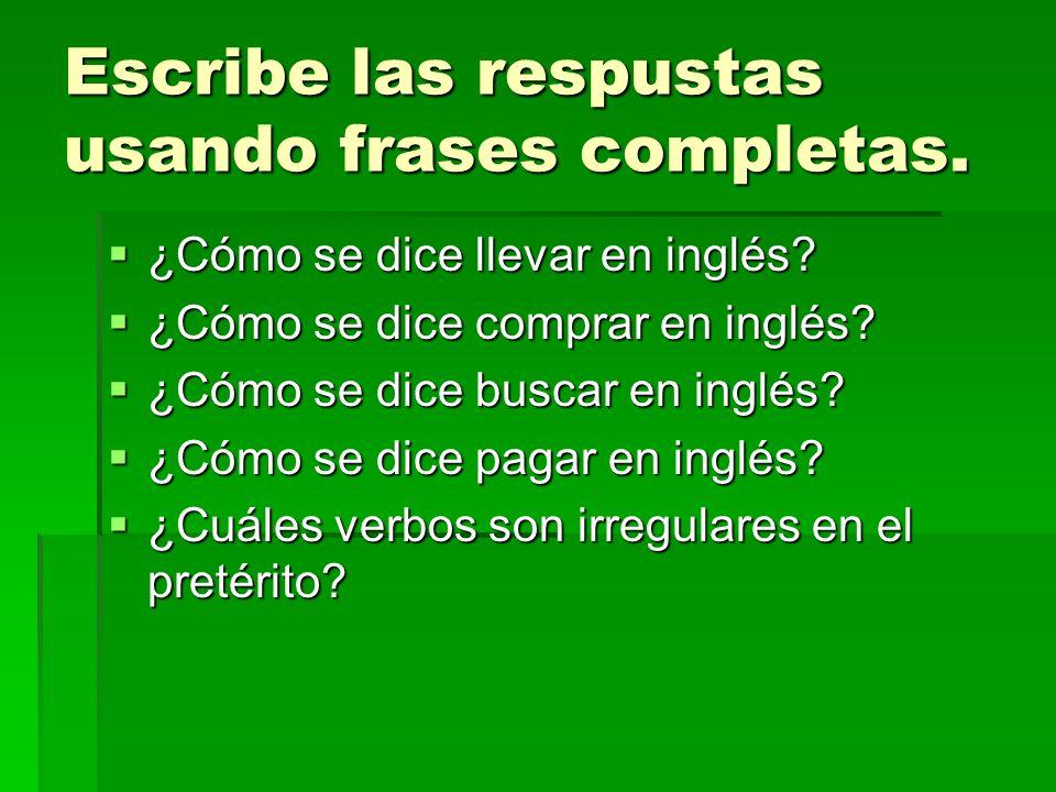 Escribe las respustas usando frases completas. ¿Cómo se dice llevar en inglés? ¿Cómo se dice llevar en inglés? ¿Cómo se dice comprar en inglés? ¿Cómo