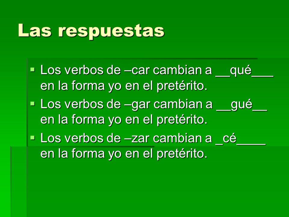 Las respuestas Los verbos de –car cambian a __qué___ en la forma yo en el pretérito. Los verbos de –car cambian a __qué___ en la forma yo en el pretér