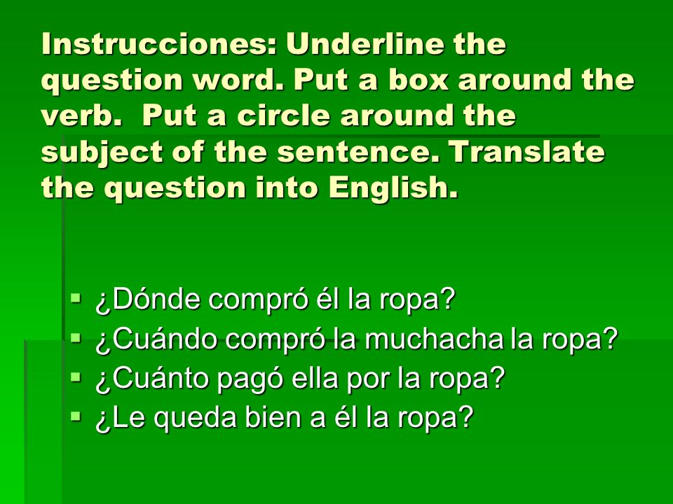 Instrucciones: Underline the question word. Put a box around the verb. Put a circle around the subject of the sentence. Translate the question into En