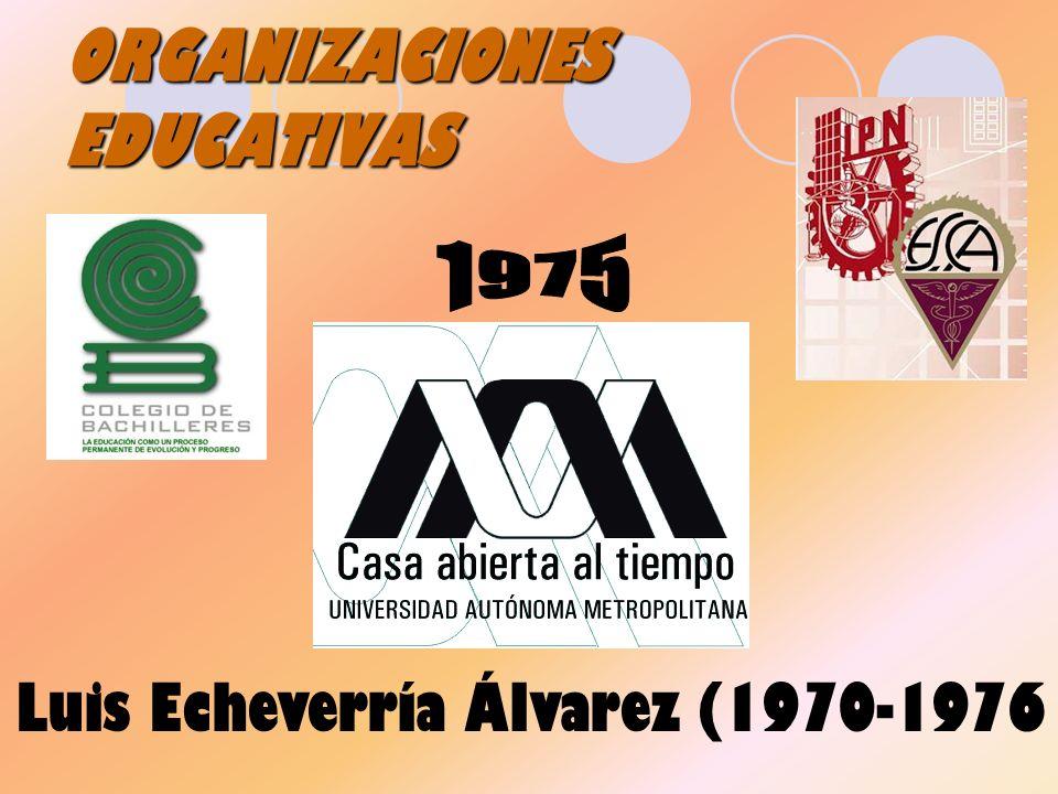 ORGANIZACIONES EDUCATIVAS Luis Echeverría Álvarez (1970-1976