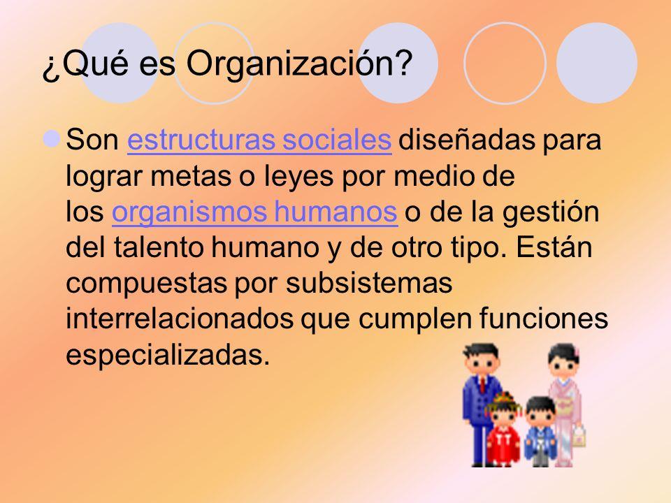 ¿Qué es Organización? Son estructuras sociales diseñadas para lograr metas o leyes por medio de los organismos humanos o de la gestión del talento hum