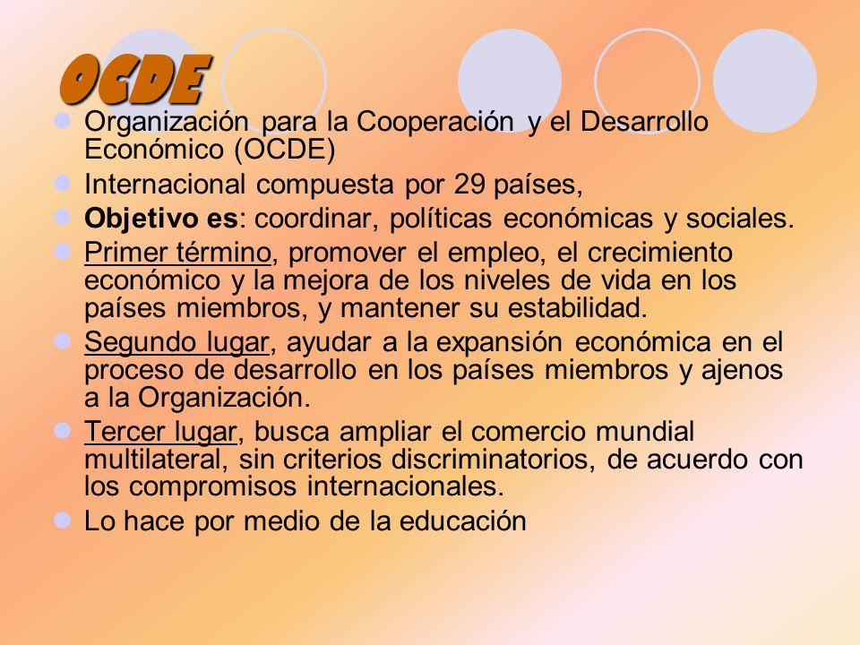 OCDE Organización para la Cooperación y el Desarrollo Económico (OCDE) Internacional compuesta por 29 países, Objetivo es: coordinar, políticas económ
