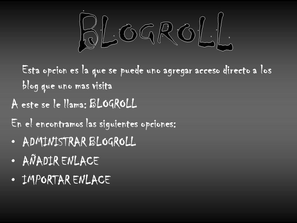 Esta opcion es la que se puede uno agregar acceso directo a los blog que uno mas visita A este se le llama: BLOGROLL En el encontramos las siguientes opciones: ADMINISTRAR BLOGROLL AÑADIR ENLACE IMPORTAR ENLACE
