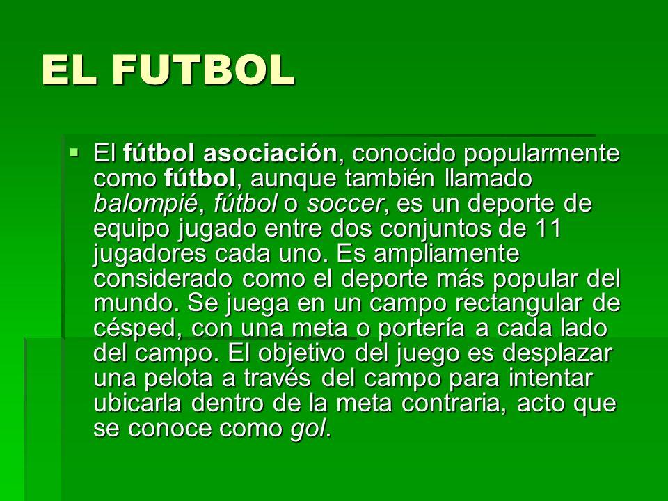 EL FUTBOL El fútbol asociación, conocido popularmente como fútbol, aunque también llamado balompié, fútbol o soccer, es un deporte de equipo jugado en