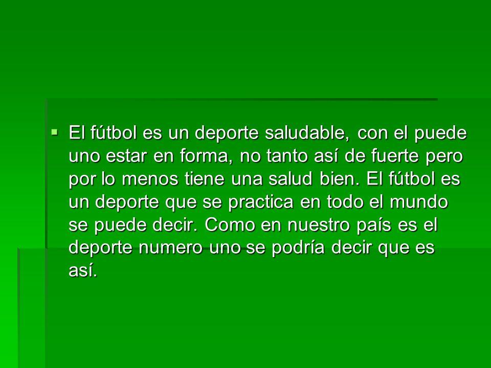 El fútbol es un deporte saludable, con el puede uno estar en forma, no tanto así de fuerte pero por lo menos tiene una salud bien. El fútbol es un dep