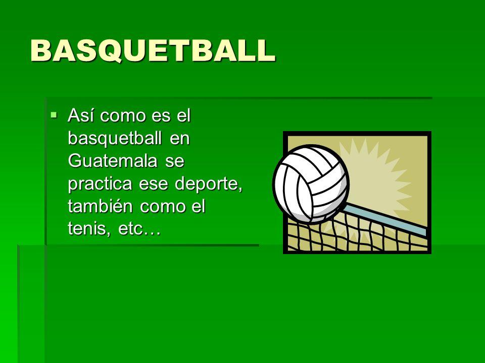 BASQUETBALL Así como es el basquetball en Guatemala se practica ese deporte, también como el tenis, etc… Así como es el basquetball en Guatemala se pr