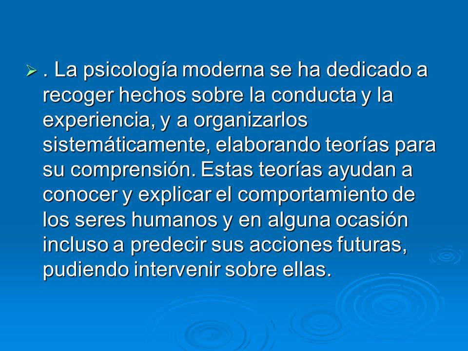 . La psicología moderna se ha dedicado a recoger hechos sobre la conducta y la experiencia, y a organizarlos sistemáticamente, elaborando teorías para