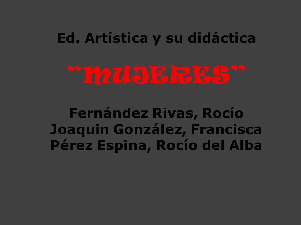 Ed. Artística y su didáctica MUJERES Fernández Rivas, Rocío Joaquin González, Francisca Pérez Espina, Rocío del Alba