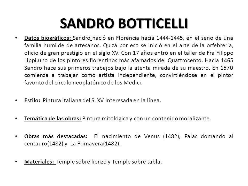 SANDRO BOTTICELLI Datos biográficos: Sandro nació en Florencia hacia 1444-1445, en el seno de una familia humilde de artesanos. Quizá por eso se inici