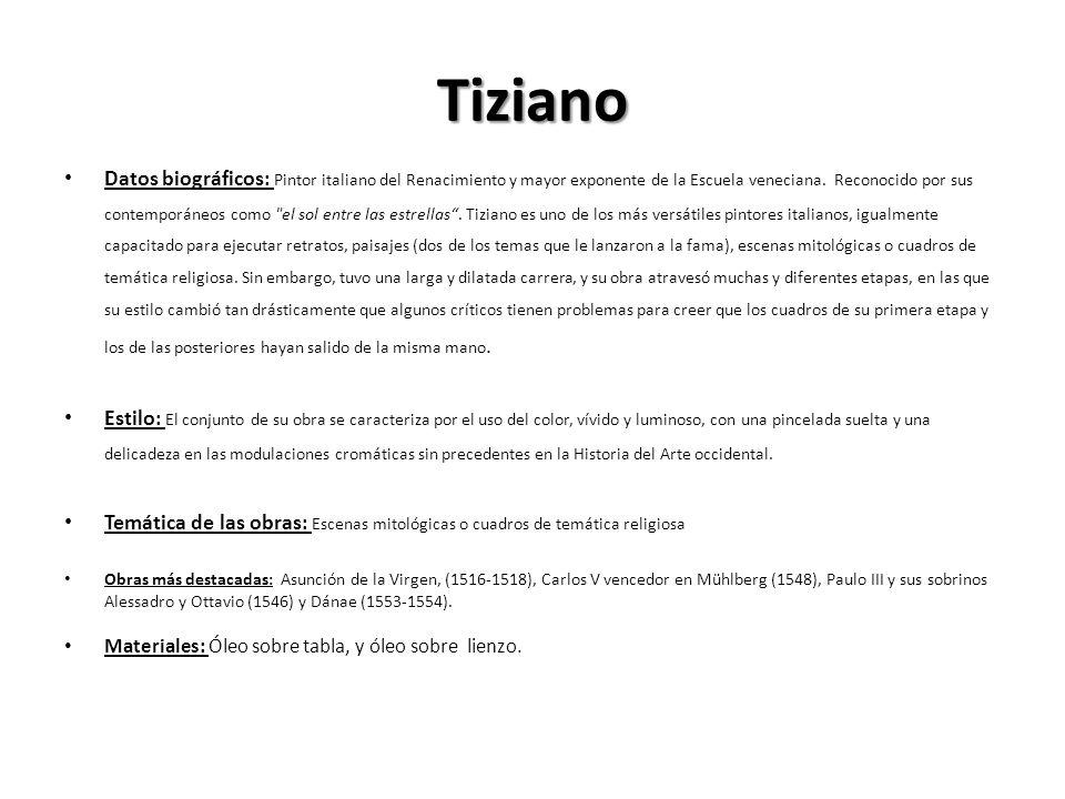 Tiziano Datos biográficos: Pintor italiano del Renacimiento y mayor exponente de la Escuela veneciana. Reconocido por sus contemporáneos como